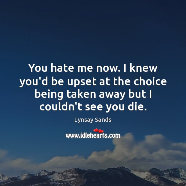 You hate me now. I knew you'd be upset at the choice Hate Quotes Image