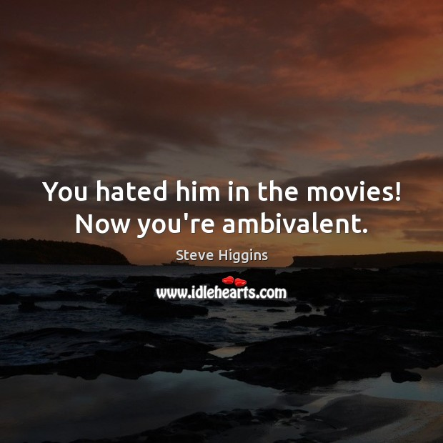 You hated him in the movies! Now you're ambivalent. Image