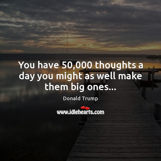 You have 50,000 thoughts a day you might as well make them big ones… Image