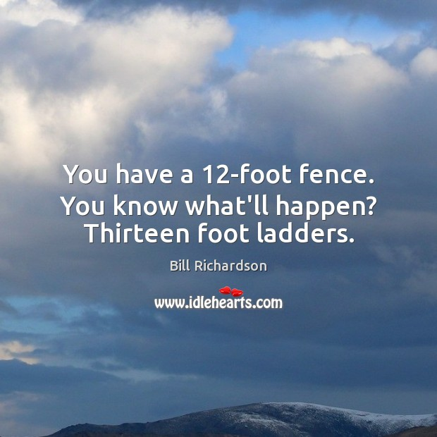 Image, You have a 12-foot fence. You know what'll happen? Thirteen foot ladders.