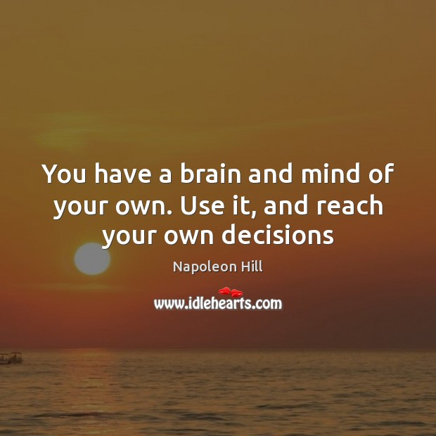 You have a brain and mind of your own. Use it, and reach your own decisions Napoleon Hill Picture Quote
