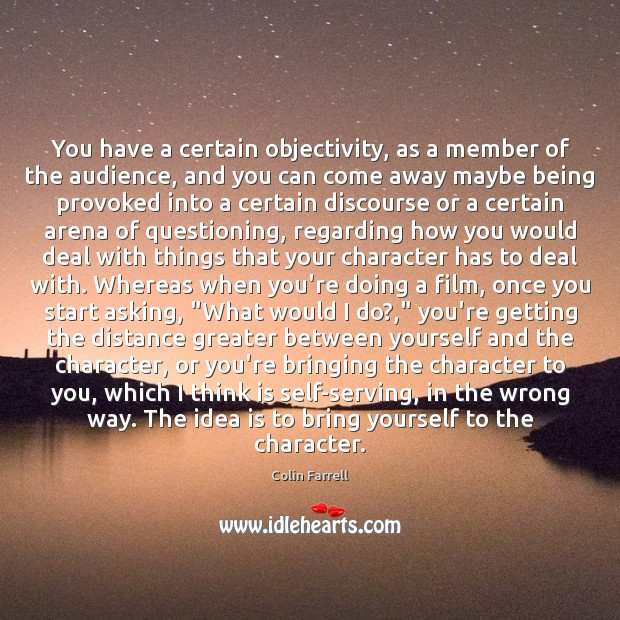 You have a certain objectivity, as a member of the audience, and Colin Farrell Picture Quote
