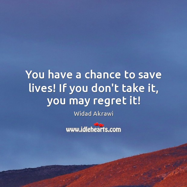 You have a chance to save lives! If you don't take it, you may regret it! Widad Akrawi Picture Quote