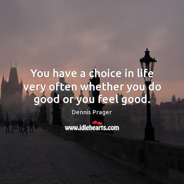 You have a choice in life very often whether you do good or you feel good. Dennis Prager Picture Quote