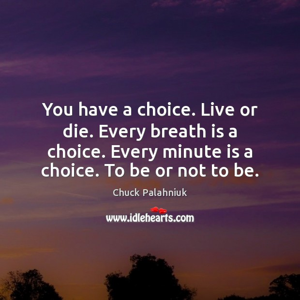 Image, You have a choice. Live or die. Every breath is a choice.