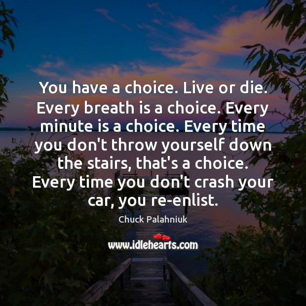 You have a choice. Live or die. Every breath is a choice. Image