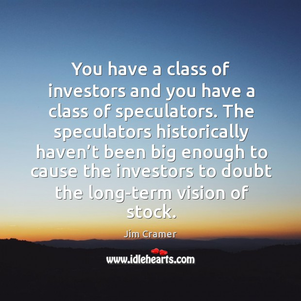 You have a class of investors and you have a class of speculators. Image