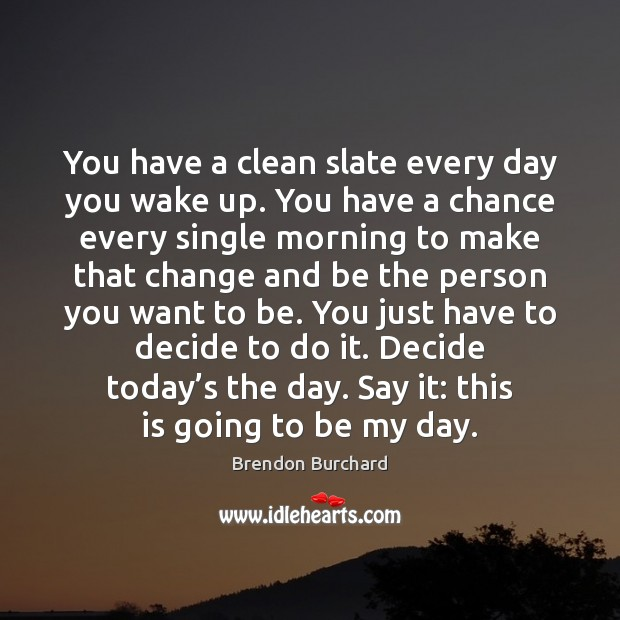 You have a clean slate every day you wake up. You have Image