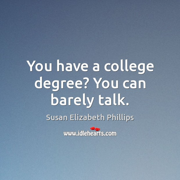 You have a college degree? You can barely talk. Susan Elizabeth Phillips Picture Quote