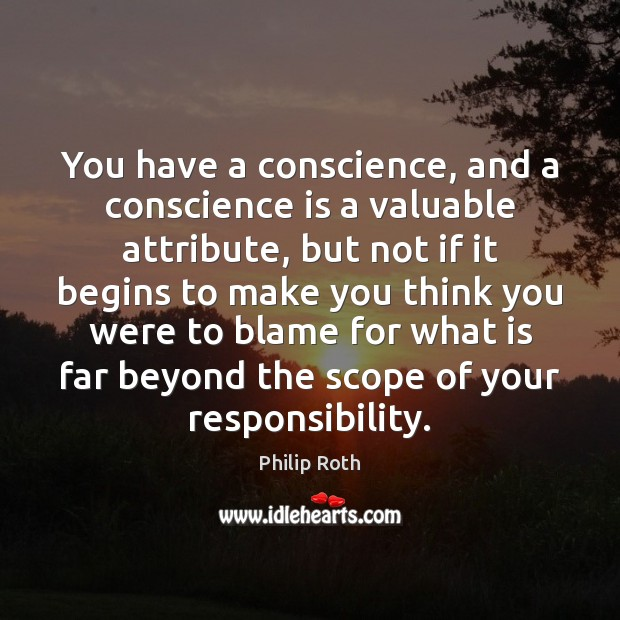 You have a conscience, and a conscience is a valuable attribute, but Philip Roth Picture Quote