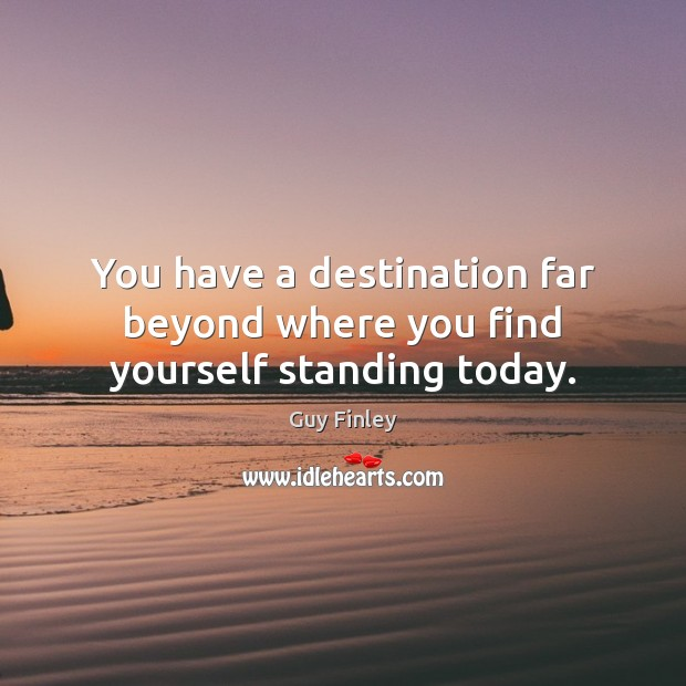 You have a destination far beyond where you find yourself standing today. Guy Finley Picture Quote