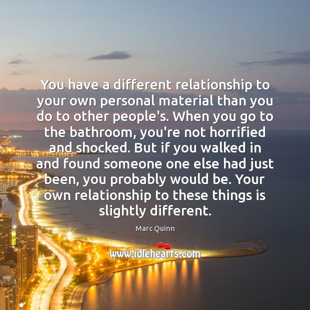 You have a different relationship to your own personal material than you Marc Quinn Picture Quote