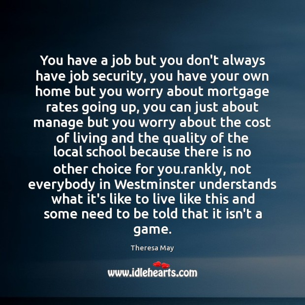 You have a job but you don't always have job security, you Theresa May Picture Quote