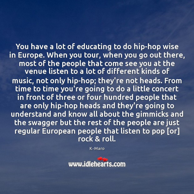 You have a lot of educating to do hip-hop wise in Europe. Image