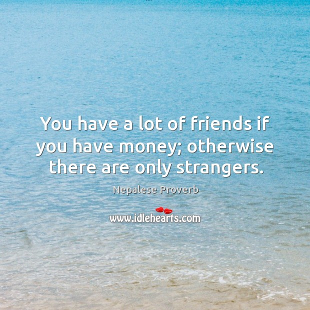 Image, You have a lot of friends if you have money; otherwise there are only strangers.