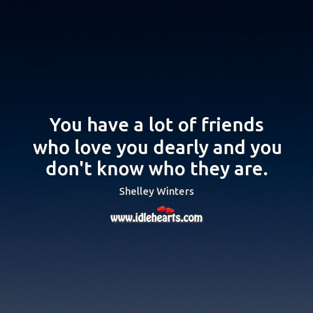 You have a lot of friends who love you dearly and you don't know who they are. Image