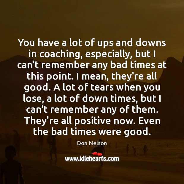 You have a lot of ups and downs in coaching, especially, but Image
