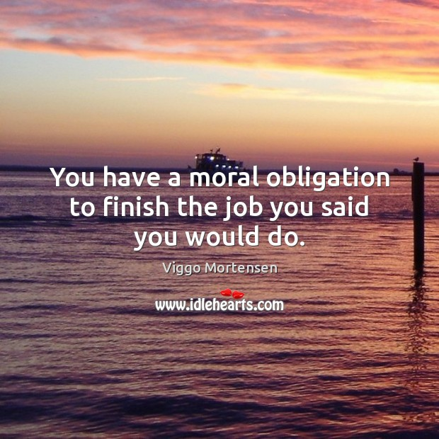 You have a moral obligation to finish the job you said you would do. Viggo Mortensen Picture Quote