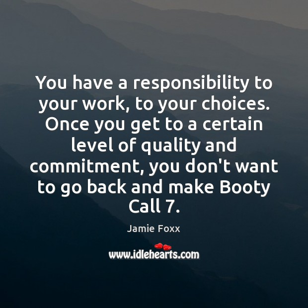 You have a responsibility to your work, to your choices. Once you Jamie Foxx Picture Quote