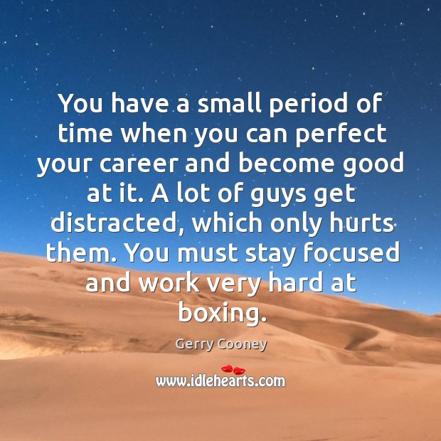 You have a small period of time when you can perfect your career and become good at it. A lot of guys get distracted, which only hurts them. You must stay focused and work very hard at boxing. Image