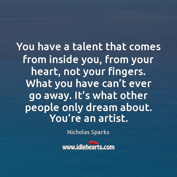 You have a talent that comes from inside you, from your heart, Nicholas Sparks Picture Quote