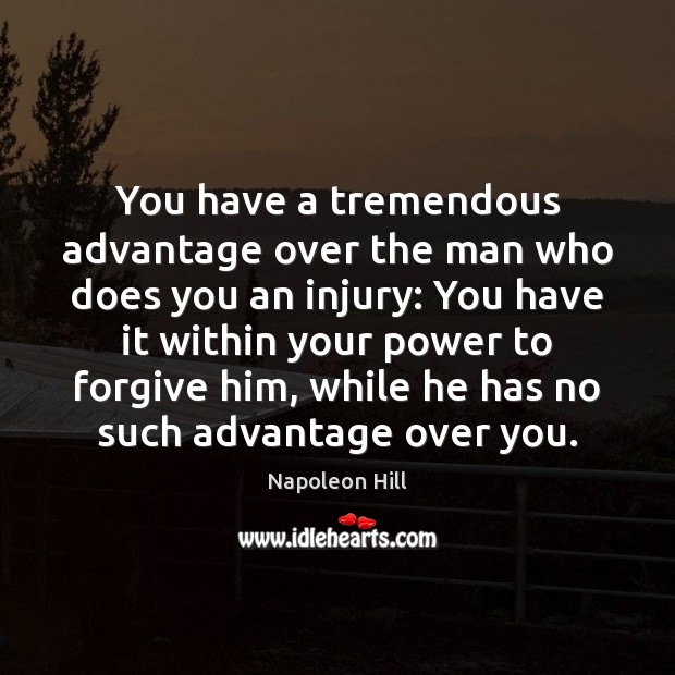 You have a tremendous advantage over the man who does you an Napoleon Hill Picture Quote