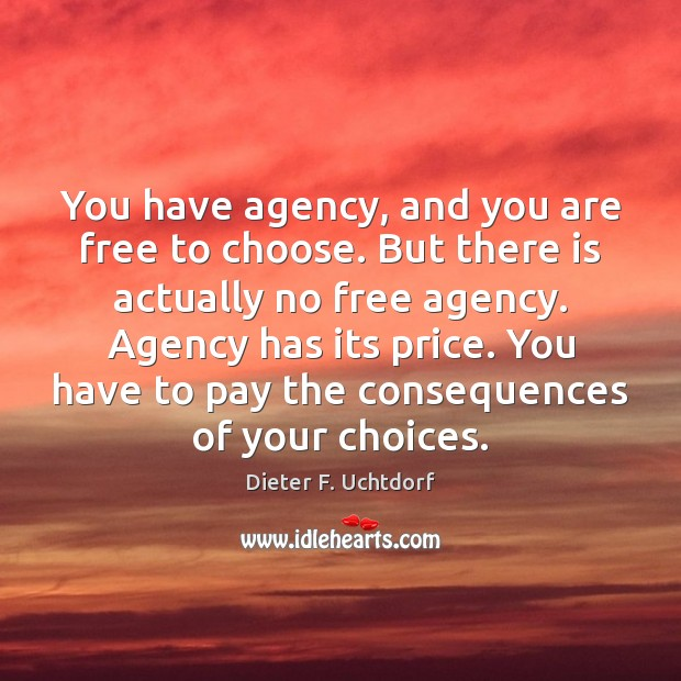 You have agency, and you are free to choose. But there is Dieter F. Uchtdorf Picture Quote
