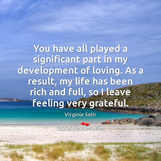 You have all played a significant part in my development of loving. Virginia Satir Picture Quote