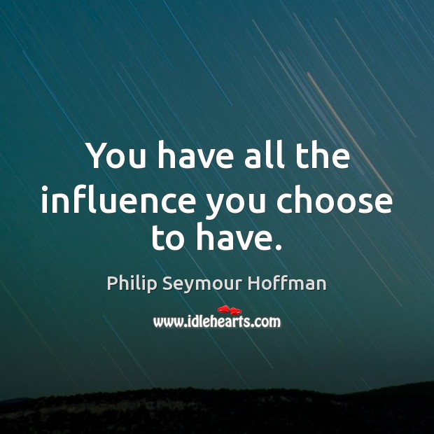 You have all the influence you choose to have. Philip Seymour Hoffman Picture Quote