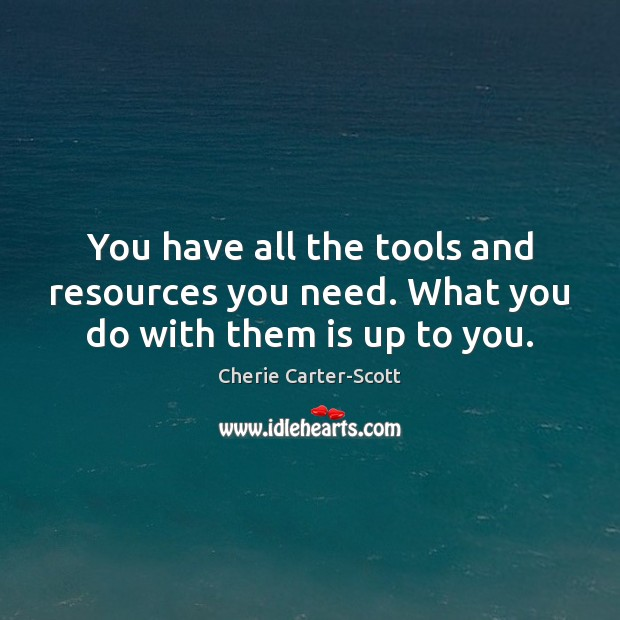 You have all the tools and resources you need. What you do with them is up to you. Image