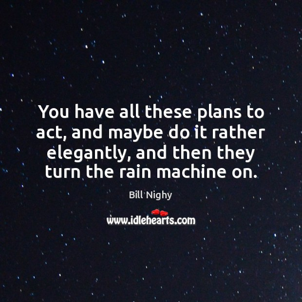 You have all these plans to act, and maybe do it rather Bill Nighy Picture Quote