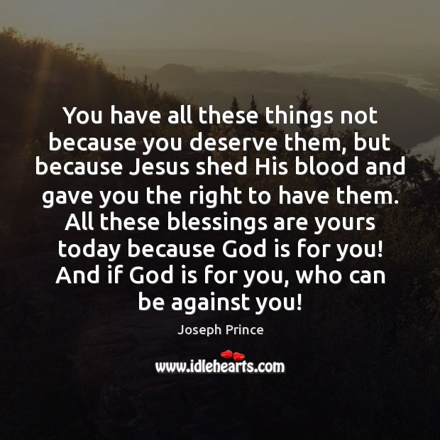 You have all these things not because you deserve them, but because Joseph Prince Picture Quote