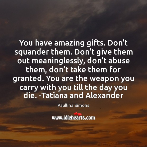 You have amazing gifts. Don't squander them. Don't give them out meaninglessly, Paullina Simons Picture Quote