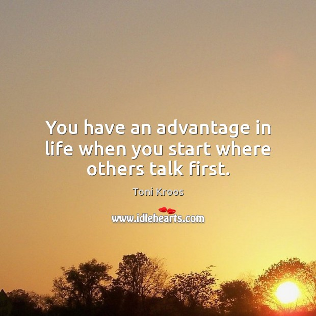 You have an advantage in life when you start where others talk first. Image