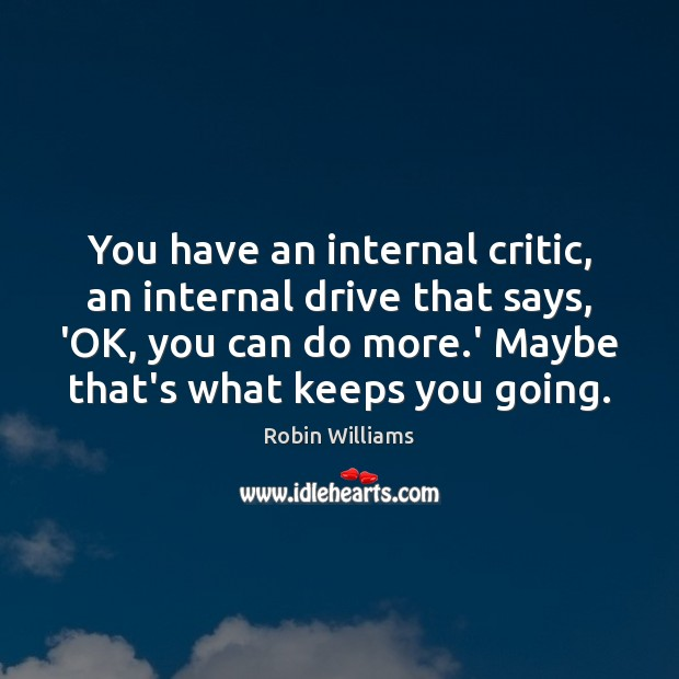 You have an internal critic, an internal drive that says, 'OK, you Robin Williams Picture Quote