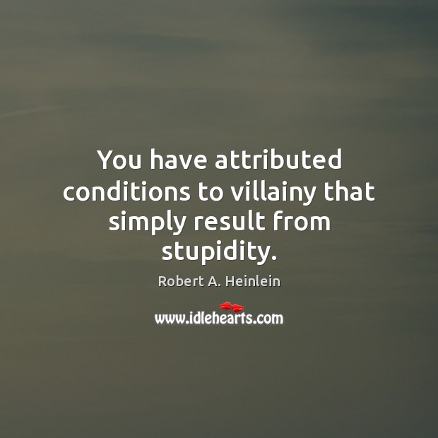 You have attributed conditions to villainy that simply result from stupidity. Image
