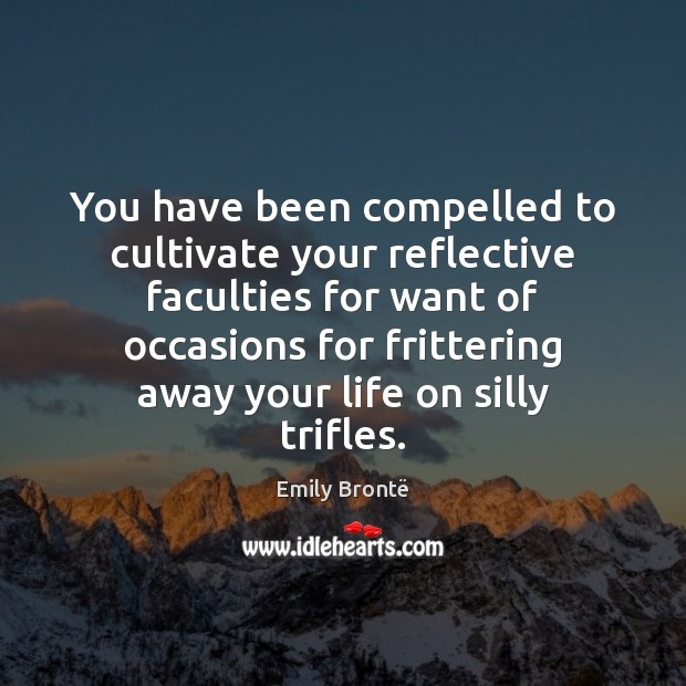 You have been compelled to cultivate your reflective faculties for want of Emily Brontë Picture Quote