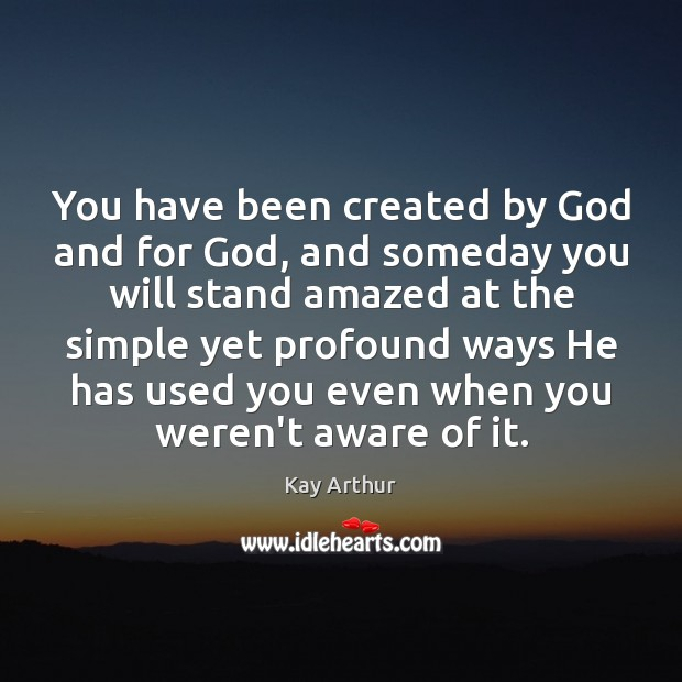 You have been created by God and for God, and someday you Kay Arthur Picture Quote