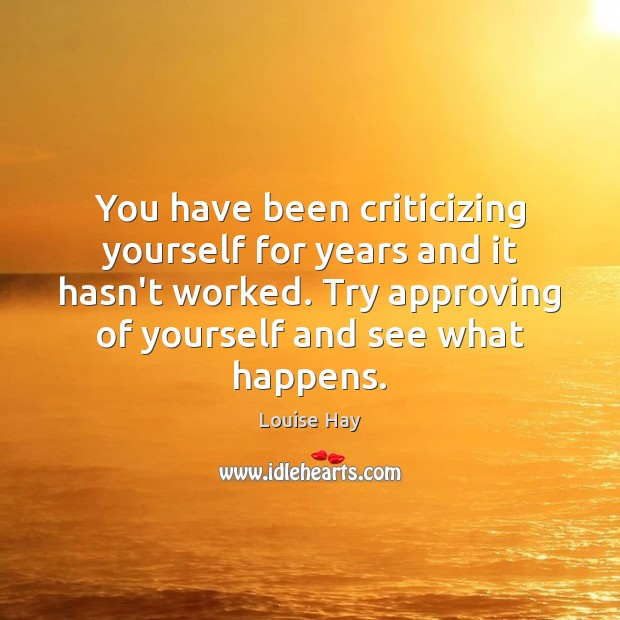 You have been criticizing yourself for years and it hasn't worked. Try Louise Hay Picture Quote