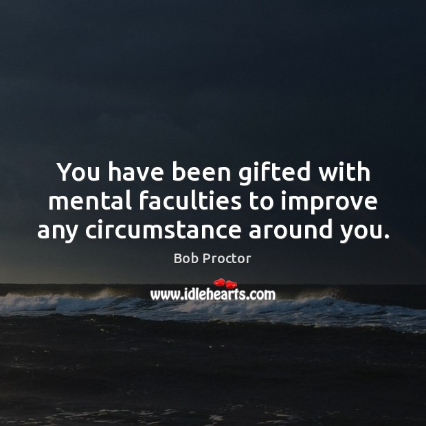 You have been gifted with mental faculties to improve any circumstance around you. Bob Proctor Picture Quote
