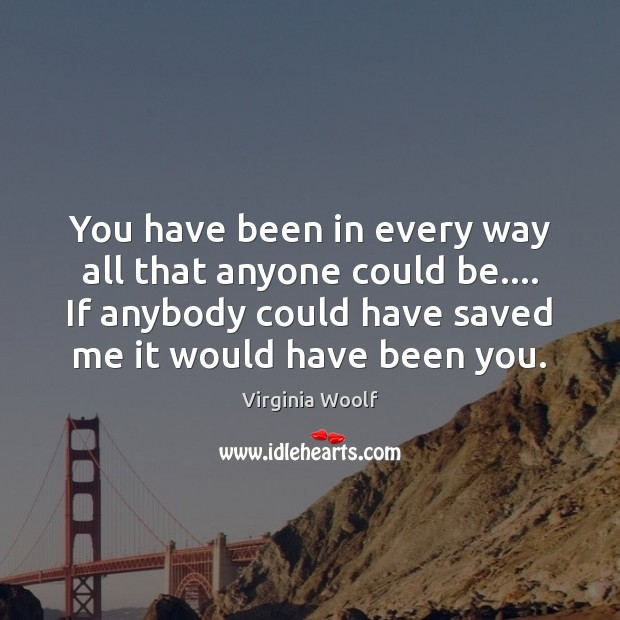You have been in every way all that anyone could be…. If Virginia Woolf Picture Quote