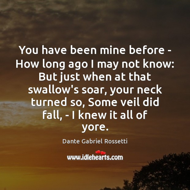 You have been mine before – How long ago I may not Dante Gabriel Rossetti Picture Quote