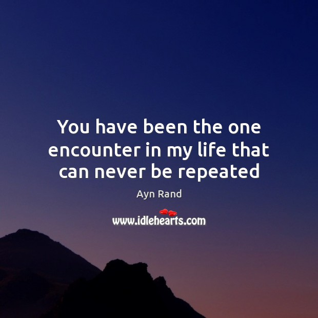 You have been the one encounter in my life that can never be repeated Image