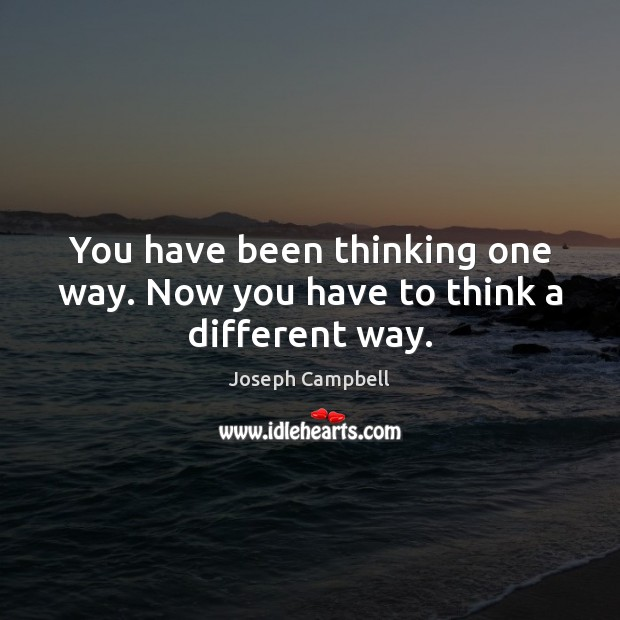 You have been thinking one way. Now you have to think a different way. Joseph Campbell Picture Quote
