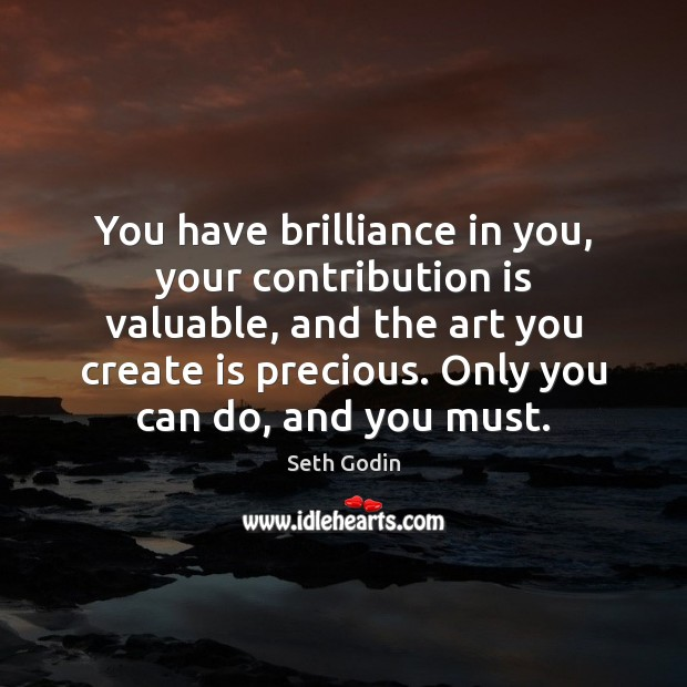 You have brilliance in you, your contribution is valuable, and the art Image