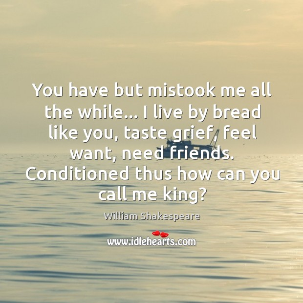 Image, You have but mistook me all the while… I live by bread