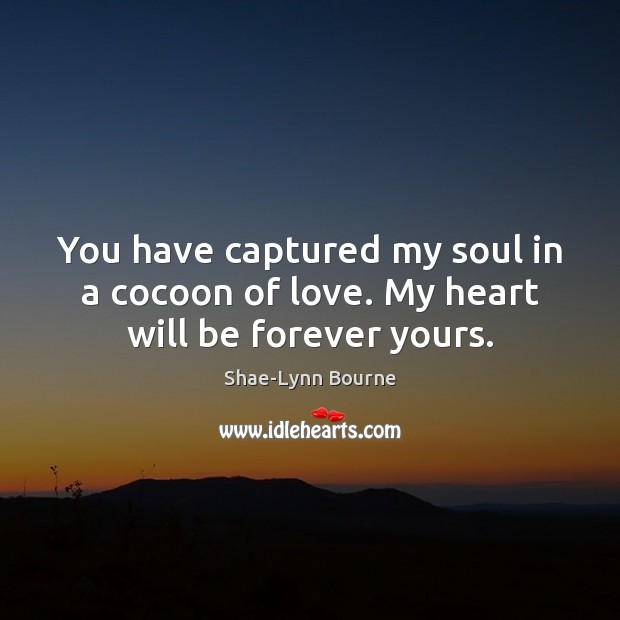 You have captured my soul in a cocoon of love. My heart will be forever yours. Image