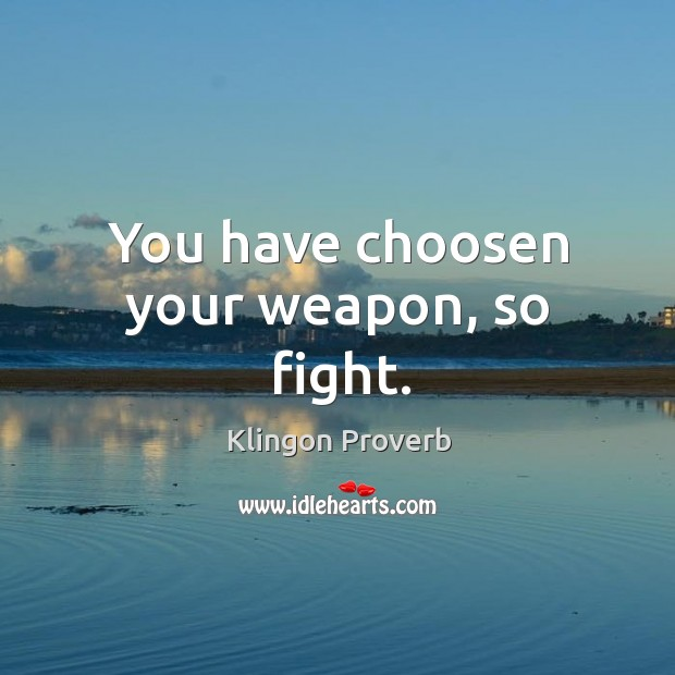 You have choosen your weapon, so fight. Image