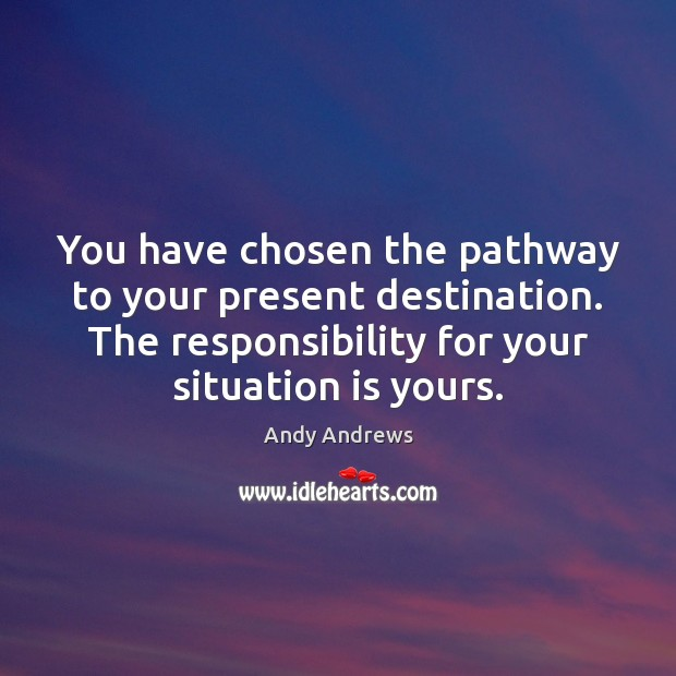 Image, You have chosen the pathway to your present destination. The responsibility for