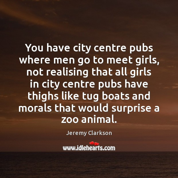 You have city centre pubs where men go to meet girls, not Image